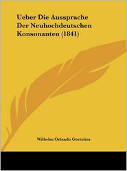 Ueber Die Aussprache Der Neuhochdeutschen Konsonanten (1841) - Wilhelm Orlando Gortzitza