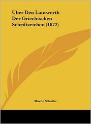 Uber Den Lautwerth Der Griechischen Schriftzeichen (1872) - Martin Schultze
