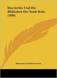 Das Archiv Und Die Bibliothek Der Stadt Koln (1894) - Hansischer Geschichtsverein