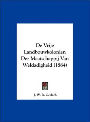 De Vrije Landbouwkolonien Der Maatschappij Van Weldadigheid (1884) - J.W.R. Gerlach