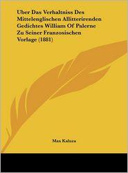 Uber Das Verhaltniss Des Mittelenglischen Allitterirenden Gedichtes William Of Palerne Zu Seiner Franzosischen Vorlage (1881) - Max Kaluza