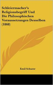 Schleiermacher's Religionsbegriff Und Die Philosophischen Voraussetzungen Desselben (1868) - Emil Schurer