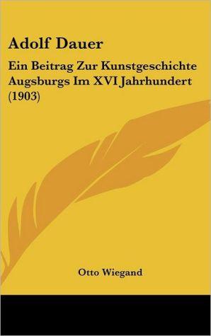 Adolf Dauer: Ein Beitrag Zur Kunstgeschichte Augsburgs Im XVI Jahrhundert (1903) - Otto Wiegand