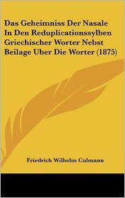 Das Geheimniss Der Nasale In Den Reduplicationssylben Griechischer Worter Nebst Beilage Uber Die Worter (1875) - Friedrich Wilhelm Culmann