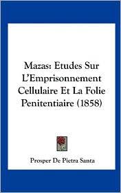 Mazas: Etudes Sur L'Emprisonnement Cellulaire Et La Folie Penitentiaire (1858) - Prosper De Pietra Santa