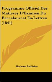 Programme Officiel Des Matieres D'Examen Du Baccalaureat Es-Lettres (1841) - Hachette Publisher