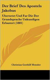 Der Brief Des Apostels Jakobus: Ubersetzt Und Fur Die Der Grundsprache Unkundigen Erlautert (1801) - Christian Gotthilf Hensler
