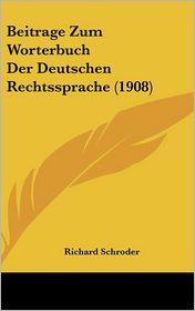 Beitrage Zum Worterbuch Der Deutschen Rechtssprache (1908) - Richard Schroder