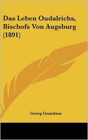 Das Leben Oudalrichs, Bischofs Von Augsburg (1891) - Georg Grandaur