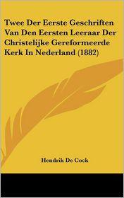 Twee Der Eerste Geschriften Van Den Eersten Leeraar Der Christelijke Gereformeerde Kerk In Nederland (1882) - Hendrik De Cock