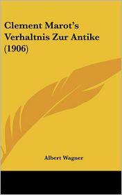 Clement Marot's Verhaltnis Zur Antike (1906) - Albert Wagner