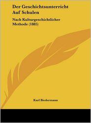 Der Geschichtsunterricht Auf Schulen: Nach Kulturgeschichtlicher Methode (1885) - Karl Biedermann