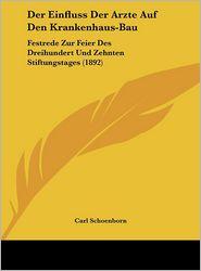 Der Einfluss Der Arzte Auf Den Krankenhaus-Bau: Festrede Zur Feier Des Dreihundert Und Zehnten Stiftungstages (1892) - Carl Schoenborn