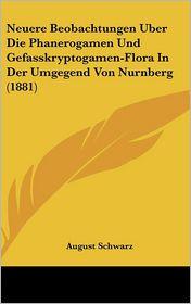 Neuere Beobachtungen Uber Die Phanerogamen Und Gefasskryptogamen-Flora In Der Umgegend Von Nurnberg (1881) - August Schwarz