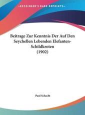 Beitrage Zur Kenntnis Der Auf Den Seychellen Lebenden Elefanten-Schildkroten (1902) - Paul Schacht