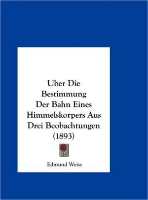 Uber Die Bestimmung Der Bahn Eines Himmelskorpers Aus Drei Beobachtungen (1893)