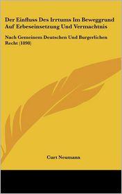 Der Einfluss Des Irrtums Im Beweggrund Auf Erbeseinsetzung Und Vermachtnis: Nach Gemeinem Deutschen Und Burgerlichen Recht (1898) - Curt Neumann