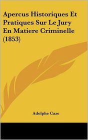 Apercus Historiques Et Pratiques Sur Le Jury En Matiere Criminelle (1853) - Adolphe Caze