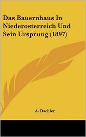 Das Bauernhaus In Niederosterreich Und Sein Ursprung (1897) - A. Dachler