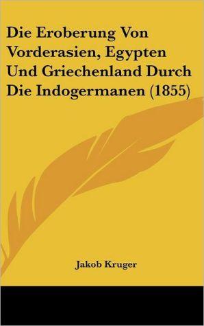 Die Eroberung Von Vorderasien, Egypten Und Griechenland Durch Die Indogermanen (1855)