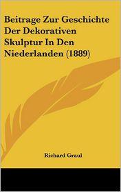 Beitrage Zur Geschichte Der Dekorativen Skulptur In Den Niederlanden (1889) - Richard Graul