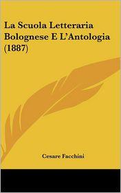 La Scuola Letteraria Bolognese E L'Antologia (1887) - Cesare Facchini
