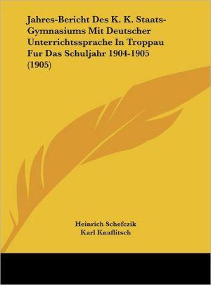 Jahres-Bericht Des K.K. Staats-Gymnasiums Mit Deutscher Unterrichtssprache In Troppau Fur Das Schuljahr 1904-1905 (1905)