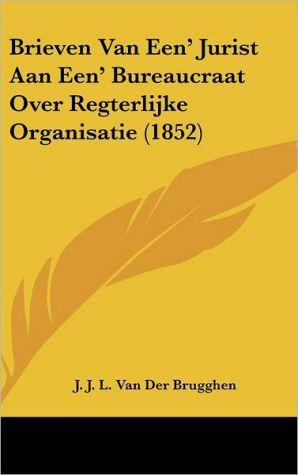 Brieven Van Een' Jurist Aan Een' Bureaucraat Over Regterlijke Organisatie (1852) - J.J.L. Van Der Brugghen