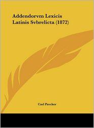 Addendorvm Lexicis Latinis Svbrelicta (1872) - Carl Pavcker
