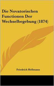 Die Novatorischen Functionen Der Wechselbegebung (1874) - Friedrich Hellmann