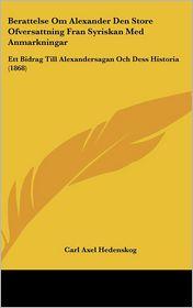 Berattelse Om Alexander Den Store Ofversattning Fran Syriskan Med Anmarkningar: Ett Bidrag Till Alexandersagan Och Dess Historia (1868) - Carl Axel Hedenskog