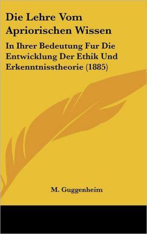 Die Lehre Vom Apriorischen Wissen: In Ihrer Bedeutung Fur Die Entwicklung Der Ethik Und Erkenntnisstheorie (1885) - M. Guggenheim