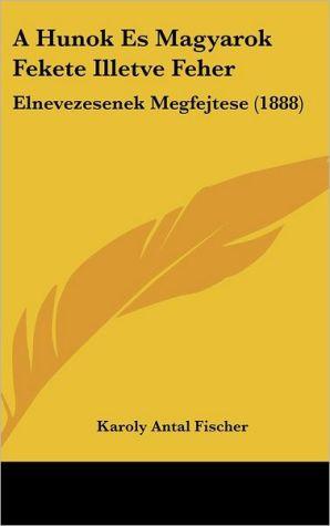 A Hunok Es Magyarok Fekete Illetve Feher: Elnevezesenek Megfejtese (1888) - Karoly Antal Fischer