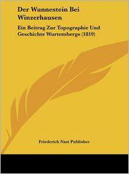 Der Wunnestein Bei Winzerhausen: Ein Beitrag Zur Topographie Und Geschichte Wurtembergs (1819) - Friederich Nast Friederich Nast Publisher