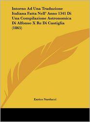 Intorno Ad Una Traduzione Italiana Fatta Nell' Anno 1341 Di Una Compilazione Astronomica Di Alfonso X Re Di Castiglia (1865) - Enrico Narducci