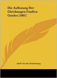 Die Auflosung Der Gleichungen Funften Grades (1861) - Adolf Von Der Schulenburg