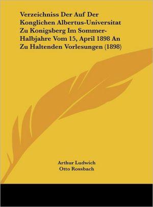 Verzeichniss Der Auf Der Konglichen Albertus-Universitat Zu Konigsberg Im Sommer-Halbjahre Vom 15, April 1898 An Zu Haltenden Vorlesungen (1898)