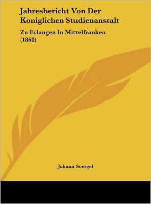 Jahresbericht Von Der Koniglichen Studienanstalt: Zu Erlangen in Mittelfranken (1860)