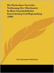 Die Particulare Gewerbe-Verfassung Der Oberlausitz In Ihrer Geschichtlichen Entwickelung Und Begrundung (1860) - Carl Alexander Edelmann