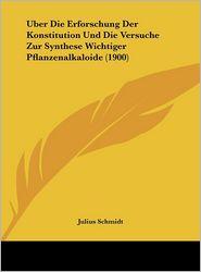 Uber Die Erforschung Der Konstitution Und Die Versuche Zur Synthese Wichtiger Pflanzenalkaloide (1900) - Julius Schmidt