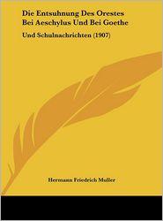 Die Entsuhnung Des Orestes Bei Aeschylus Und Bei Goethe: Und Schulnachrichten (1907) - Hermann Friedrich Muller