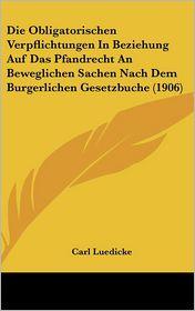 Die Obligatorischen Verpflichtungen In Beziehung Auf Das Pfandrecht An Beweglichen Sachen Nach Dem Burgerlichen Gesetzbuche (1906) - Carl Luedicke