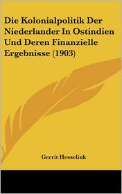 Die Kolonialpolitik Der Niederlander In Ostindien Und Deren Finanzielle Ergebnisse (1903) - Gerrit Hesselink