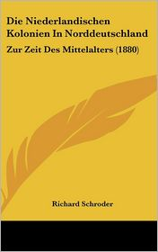 Die Niederlandischen Kolonien In Norddeutschland: Zur Zeit Des Mittelalters (1880) - Richard Schroder