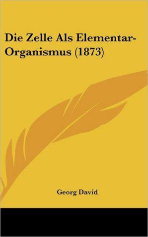 Die Zelle Als Elementar-Organismus (1873) - Georg David