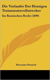 Die Vorlaufer Der Heutigen Testamentsvollstrecker: Im Romischen Recht (1899) - Hermann Deutsch