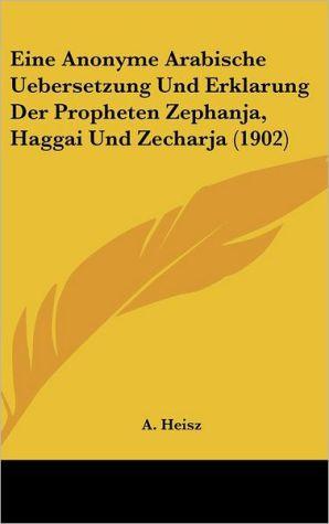 Eine Anonyme Arabische Uebersetzung Und Erklarung Der Propheten Zephanja, Haggai Und Zecharja (1902) - A. Heisz