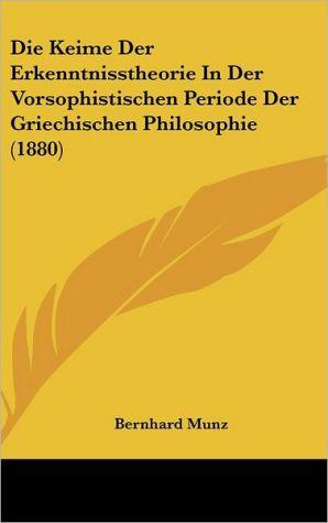 Die Keime Der Erkenntnisstheorie In Der Vorsophistischen Periode Der Griechischen Philosophie (1880) - Bernhard Munz