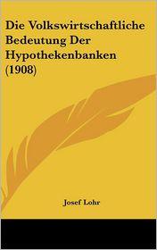 Die Volkswirtschaftliche Bedeutung Der Hypothekenbanken (1908) - Josef Lohr
