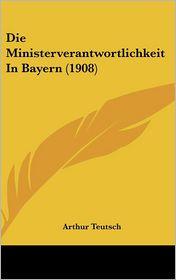 Die Ministerverantwortlichkeit In Bayern (1908) - Arthur Teutsch